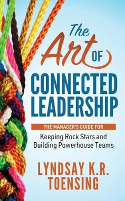 The Art of Connected Leadership: The Manager's Guide for Keeping Rock Stars and Building Powerhouse Teams by Lyndsay K. R. Toensing