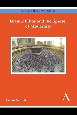 Islamic Ethos and the Specter of Modernity by Farzin Vahdat
