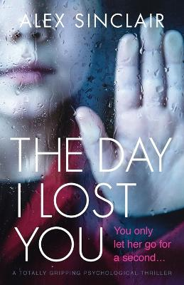 The Day I Lost You: A Totally Gripping Psychological Thriller by Alex Sinclair