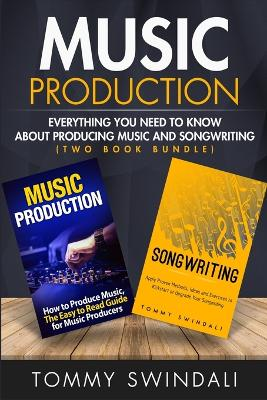 Music Production: Everything You Need To Know About Producing Music and Songwriting by Tommy Swindali