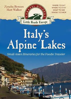 Italy's Alpine Lakes: Small-Town Itineraries for the Foodie Traveler by Matt Walker