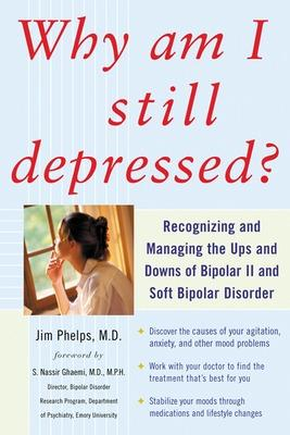 Why Am I Still Depressed? Recognizing and Managing the Ups and Downs of Bipolar II and Soft Bipolar Disorder by Jim Phelps