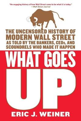 What Goes Up: The Uncensored History of Modern Wall Street as Told by the Bankers, Brokers, CEOs, and Scoundrels Who Made It Happen by Eric J Weiner