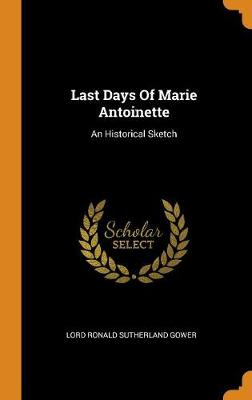 Last Days of Marie Antoinette: An Historical Sketch by Lord Sutherland