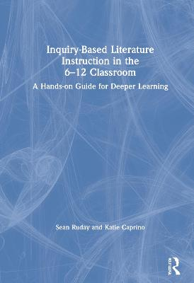 Inquiry-Based Literature Instruction in the 6-12 Classroom: A Hands-on Guide for Deeper Learning book