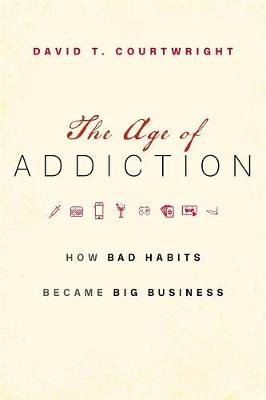 The Age of Addiction: How Bad Habits Became Big Business by David T. Courtwright