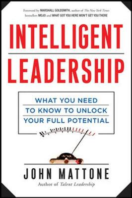Intelligent Leadership: What You Need to Know to Unlock Your Full Potential by John Mattone