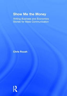 Show Me the Money: Writing Business and Economics Stories for Mass Communication by Chris Roush