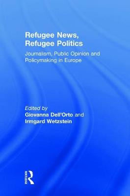 Refugee News, Refugee Politics: Journalism, Public Opinion and Policymaking in Europe by Giovanna Dell'Orto