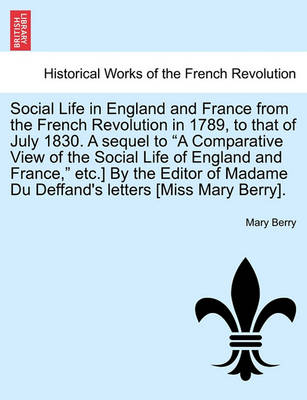 """Social Life in England and France from the French Revolution in 1789, to That of July 1830. a Sequel to """"A Comparative View of the Social Life of England and France,"""" Etc.] by the Editor of Madame Du Deffand's Letters [Miss Mary Berry]. by Dr Mary Berry"""