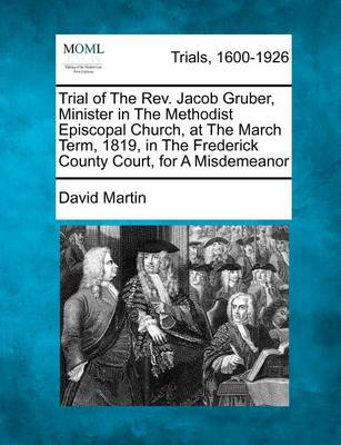 Trial of the REV. Jacob Gruber, Minister in the Methodist Episcopal Church, at the March Term, 1819, in the Frederick County Court, for a Misdemeanor by David Martin