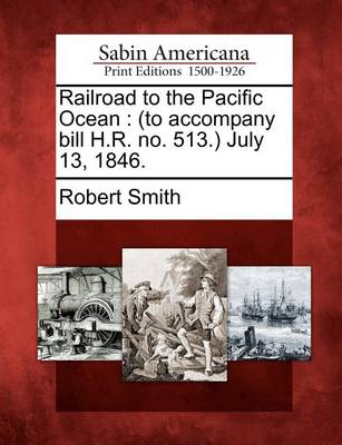 Railroad to the Pacific Ocean: (to Accompany Bill H.R. No. 513.) July 13, 1846. by Robert Smith