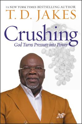 Crushing: God Turns Pressure into Power by T. D. Jakes