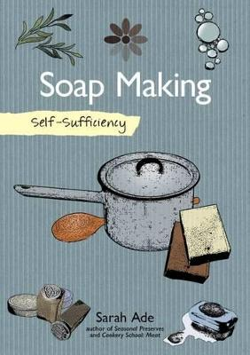Self-Sufficiency: Soap Making with Natural Ingredients by Sarah Ade
