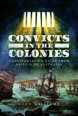 Convicts in the Colonies: Transportation Tales from Britain to Australia by Lucy Williams