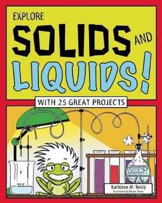EXPLORE SOLIDS AND LIQUIDS! by Kathleen M. Reilly