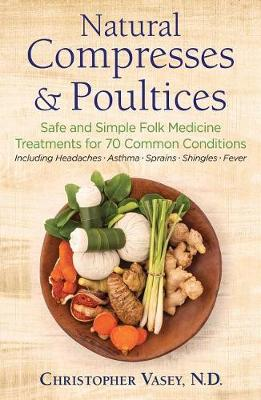 Natural Compresses and Poultices: Safe and Simple Folk Medicine Treatments for 70 Common Conditions by Christopher Vasey