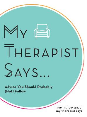 My Therapist Says: Advice You Should Probably (Not) Follow book