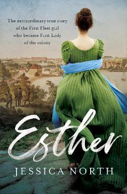 Esther: The extraordinary true story of the First Fleet girl who became First Lady of the colony by Jessica North