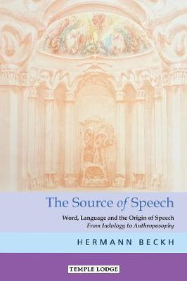 The The Source of Speech: Word, Language and the Origin of Speech - From Indology to Anthroposophy by Hermann Beckh