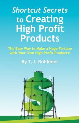 Shortcut Secrets to Creating High Profit Products by T J Rohleder