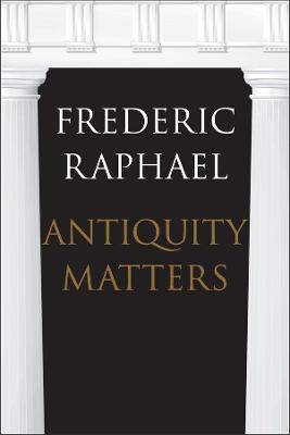 Antiquity Matters by Frederic Raphael
