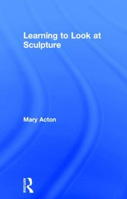 Learning to Look at Sculpture by Mary Acton