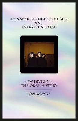 This searing light, the sun and everything else: Joy Division: The Oral History by Jon Savage