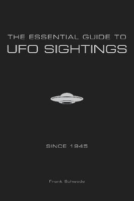 The Essential Guide to UFO Sightings Since 1945 by Frank Schwede