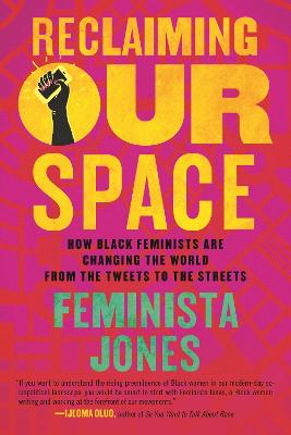 Reclaiming Our Space: How Black Feminists Are Changing the World from the Tweets to the Streets by Feminista Jones