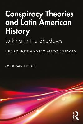 Conspiracy Theories and Latin American History: Lurking in the Shadows by Luis Roniger