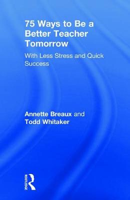 75 Ways to Be a Better Teacher Tomorrow: With Less Stress and Quick Success by Annette Breaux