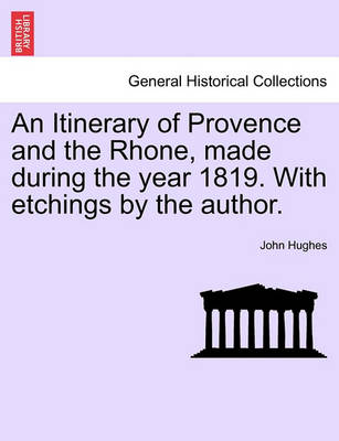 An Itinerary of Provence and the Rhone, Made During the Year 1819. with Etchings by the Author. by Professor John Hughes