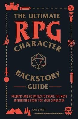 The Ultimate RPG Character Backstory Guide: Prompts and Activities to Create the Most Interesting Story for Your Character by James D'Amato