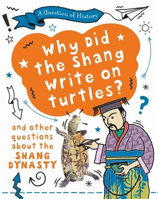 A Question of History: Why did the Shang write on turtles? And other questions about the Shang Dynasty by Tim Cooke