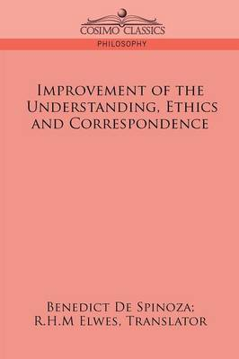 Improvement of the Understanding, Ethics and Correspondence by Benedict de Spinoza