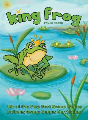 King Frog: 100 of the Very Best Group Games, Includes Group Games Curriculum by Mike Kinziger