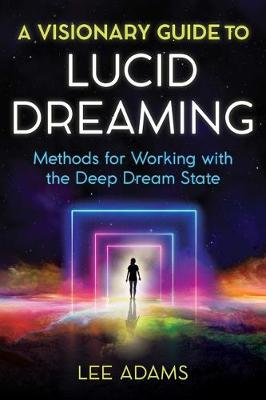 A Visionary Guide to Lucid Dreaming: Methods for Working with the Deep Dream State book