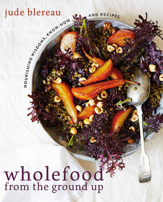 Wholefood from the Ground Up by Jude Blereau