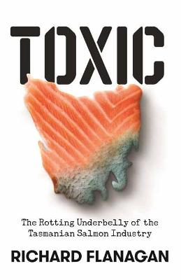 Toxic: The Rotting Underbelly of the Tasmanian Salmon Industry by Richard Flanagan