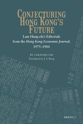 Conjecturing Hong Kong's Future - Lam Hang-chi's Editorials from the Hong Kong Economic Journal, 1975-1984 by Lam Hang Chi