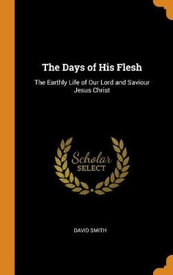 The Days of His Flesh: The Earthly Life of Our Lord and Saviour Jesus Christ by David Smith