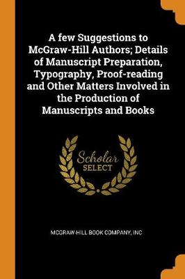 A Few Suggestions to McGraw-Hill Authors; Details of Manuscript Preparation, Typography, Proof-Reading and Other Matters Involved in the Production of Manuscripts and Books by Inc McGraw-Hill Book Company