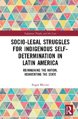 Socio-Legal Struggles for Indigenous Self-Determination in Latin America: Reimagining the Nation, Reinventing the State by Roger Merino