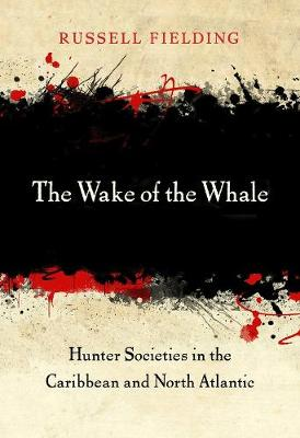 The Wake of the Whale: Hunter Societies in the Caribbean and North Atlantic by Russell Fielding