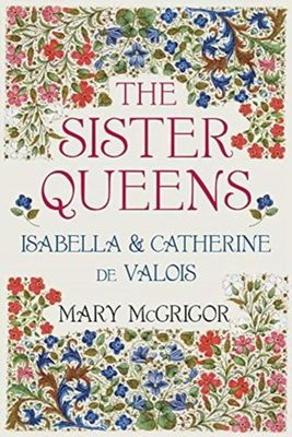 The Sister Queens: Isabella & Catherine de Valois by Mary McGrigor