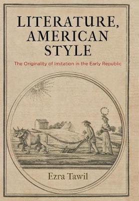Literature, American Style: The Originality of Imitation in the Early Republic by Ezra Tawil