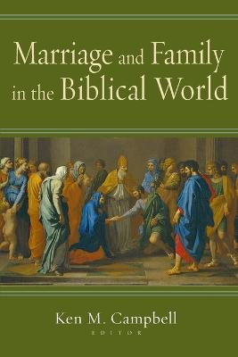 Marriage and Family in the Biblical World by Ken M Campbell