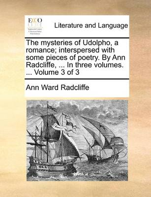 The Mysteries of Udolpho, a Romance; Interspersed with Some Pieces of Poetry. by Ann Radcliffe, ... in Three Volumes. ... Volume 3 of 3 by Ann Ward Radcliffe