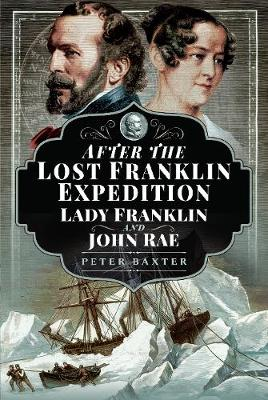 After the Lost Franklin Expedition: Lady Franklin and John Rae by Baxter, Peter